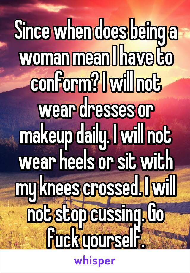 Since when does being a woman mean I have to conform? I will not wear dresses or makeup daily. I will not wear heels or sit with my knees crossed. I will not stop cussing. Go fuck yourself.