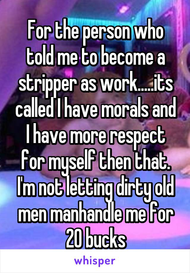 For the person who told me to become a stripper as work.....its called I have morals and I have more respect for myself then that. I'm not letting dirty old men manhandle me for 20 bucks