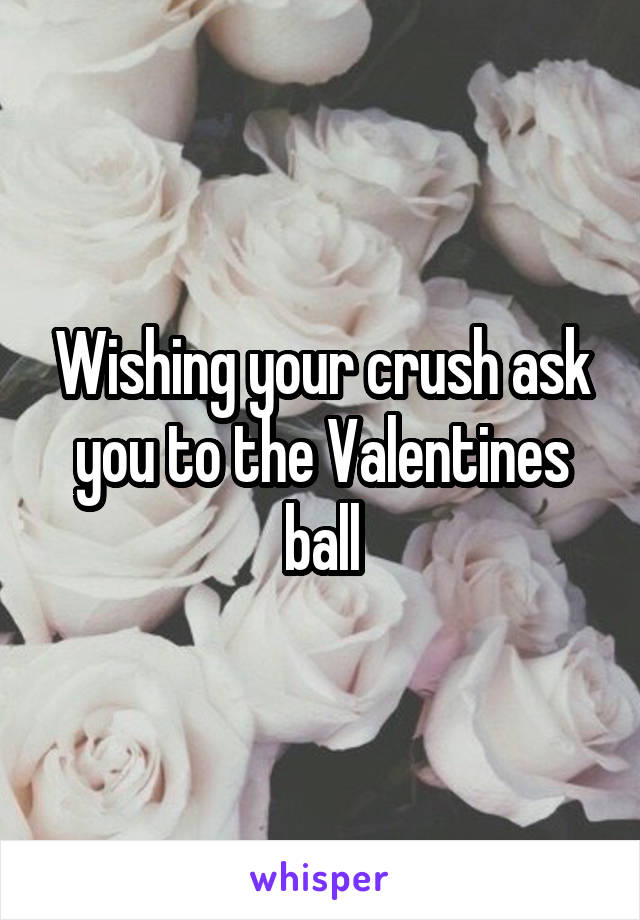 Wishing your crush ask you to the Valentines ball