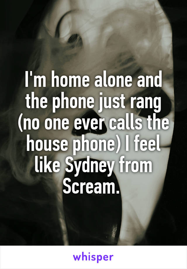 I'm home alone and the phone just rang (no one ever calls the house phone) I feel like Sydney from Scream.