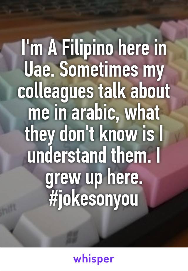I'm A Filipino here in Uae. Sometimes my colleagues talk about me in arabic, what they don't know is I understand them. I grew up here. #jokesonyou
