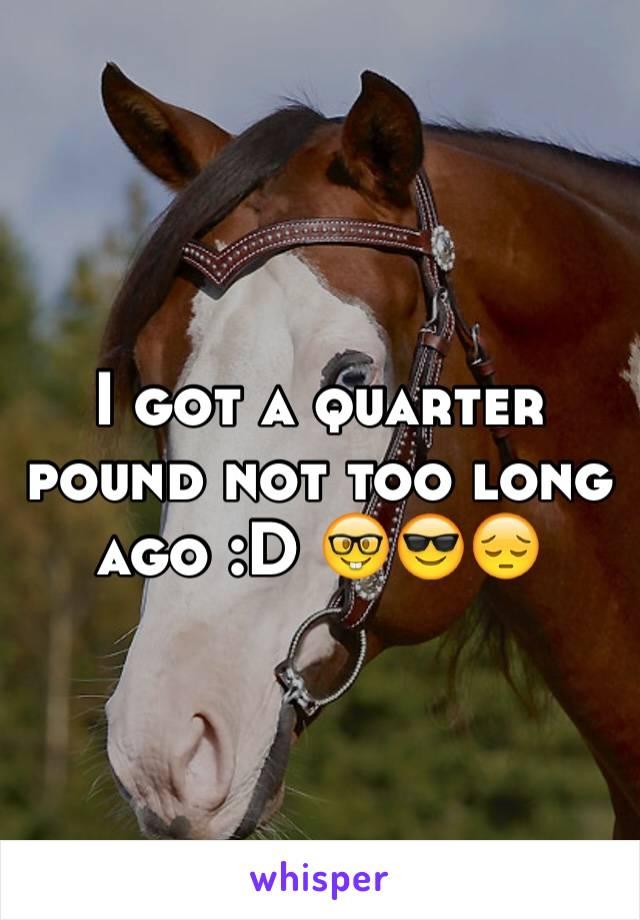 I got a quarter pound not too long ago :D 🤓😎😔