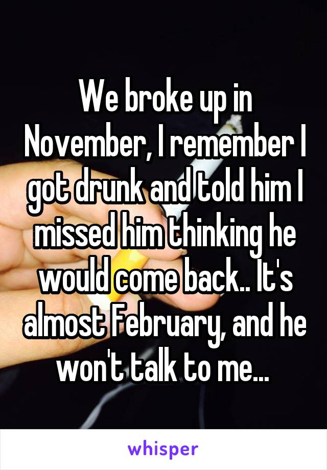We broke up in November, I remember I got drunk and told him I missed him thinking he would come back.. It's almost February, and he won't talk to me...