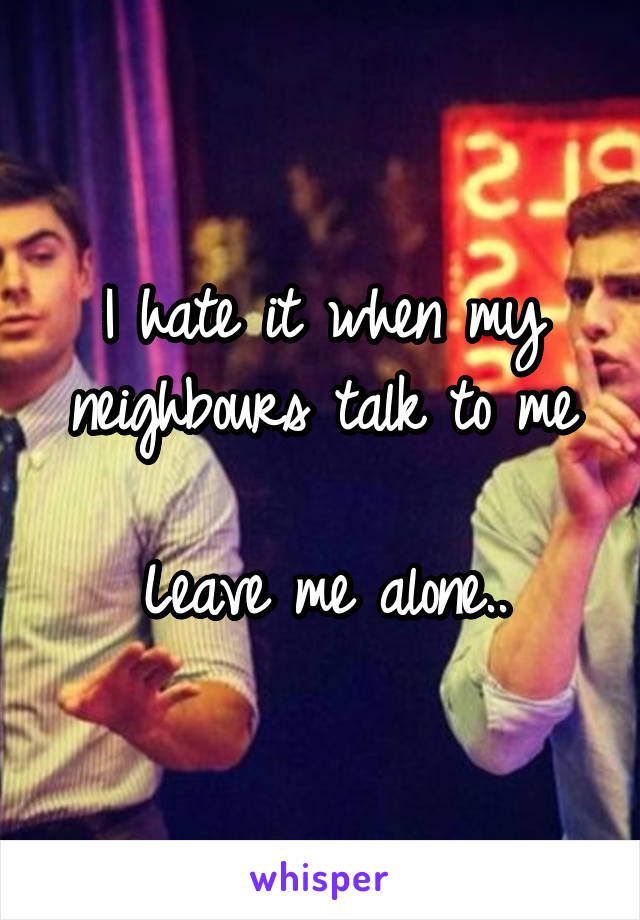 I hate it when my neighbours talk to me  Leave me alone..