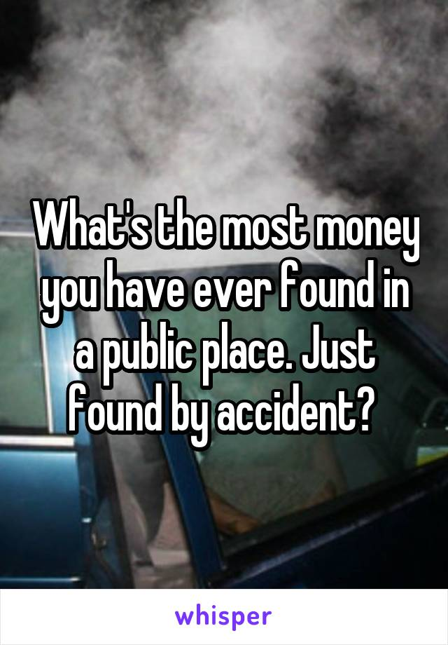 What's the most money you have ever found in a public place. Just found by accident?
