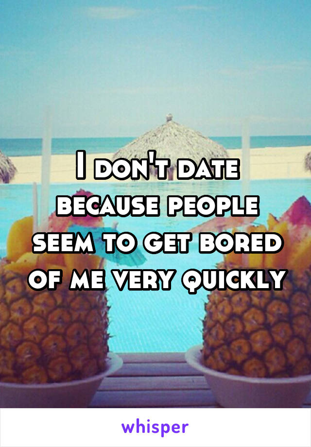 I don't date because people seem to get bored of me very quickly