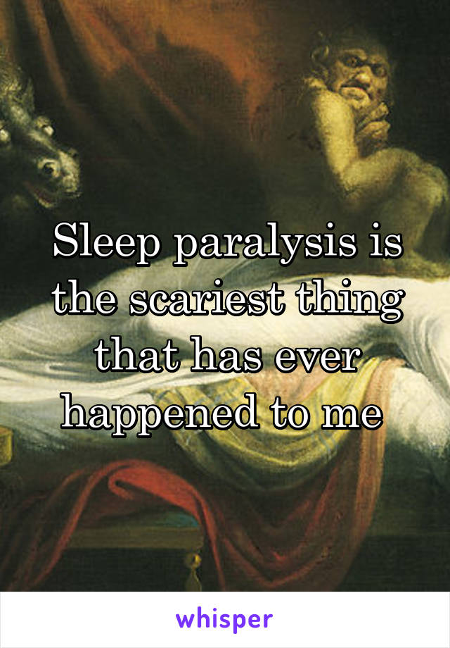 Sleep paralysis is the scariest thing that has ever happened to me
