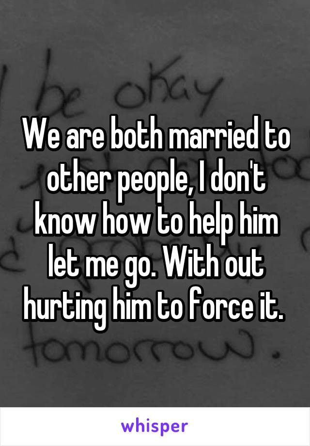 We are both married to other people, I don't know how to help him let me go. With out hurting him to force it.