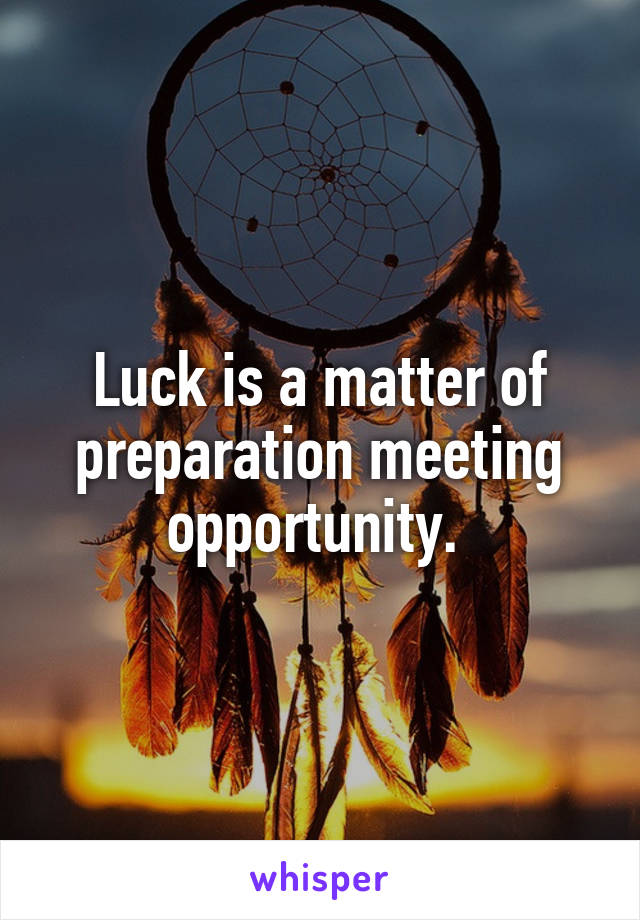 Luck is a matter of preparation meeting opportunity.