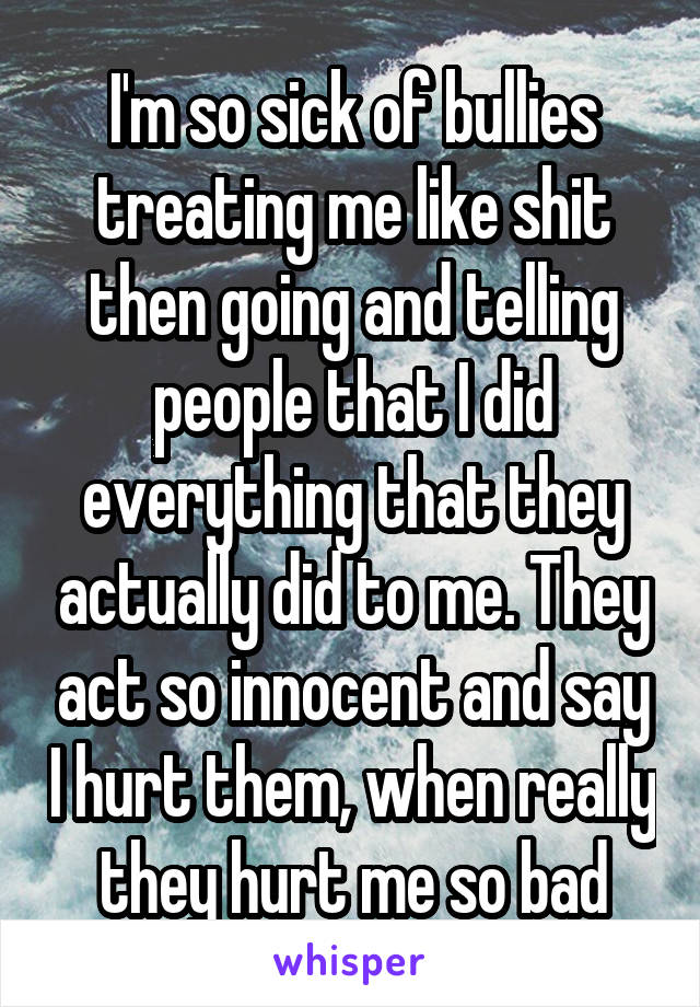 I'm so sick of bullies treating me like shit then going and telling people that I did everything that they actually did to me. They act so innocent and say I hurt them, when really they hurt me so bad