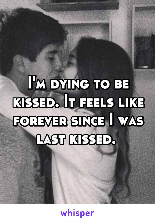 I'm dying to be kissed. It feels like forever since I was last kissed.