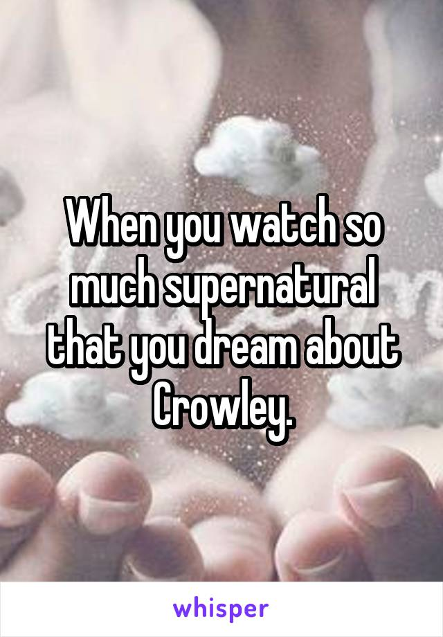 When you watch so much supernatural that you dream about Crowley.