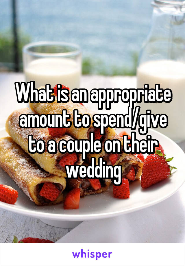 What is an appropriate amount to spend/give to a couple on their wedding
