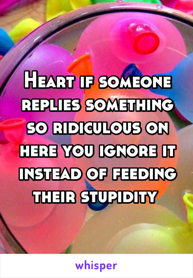 Heart if someone replies something so ridiculous on here you ignore it instead of feeding their stupidity