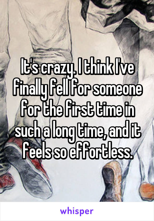 It's crazy. I think I've finally fell for someone for the first time in such a long time, and it feels so effortless.