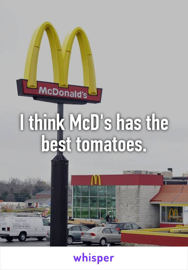 I think McD's has the best tomatoes.