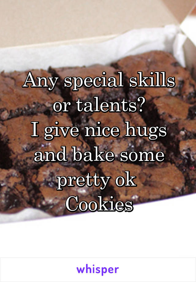 Any special skills or talents? I give nice hugs and bake some pretty ok  Cookies