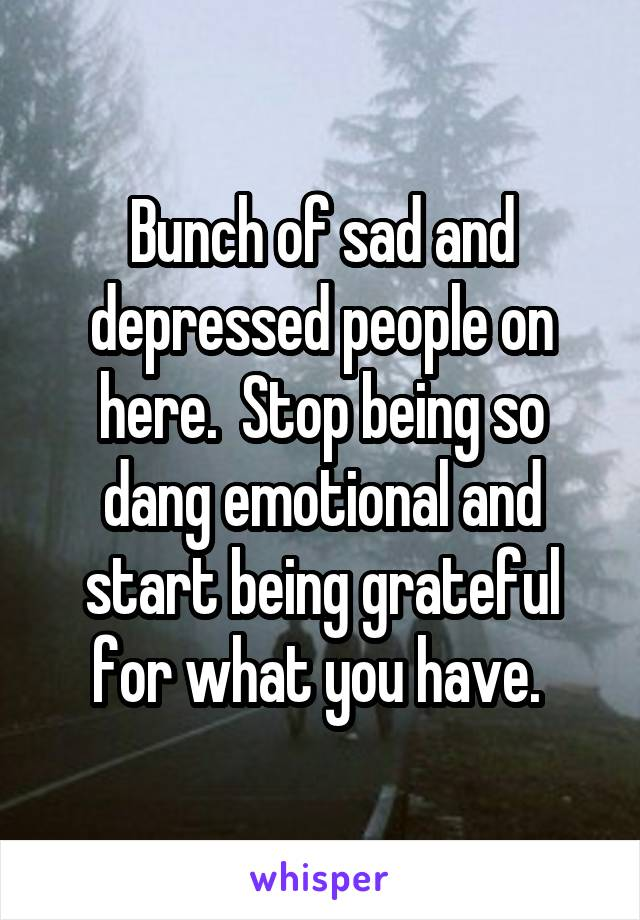 Bunch of sad and depressed people on here.  Stop being so dang emotional and start being grateful for what you have.