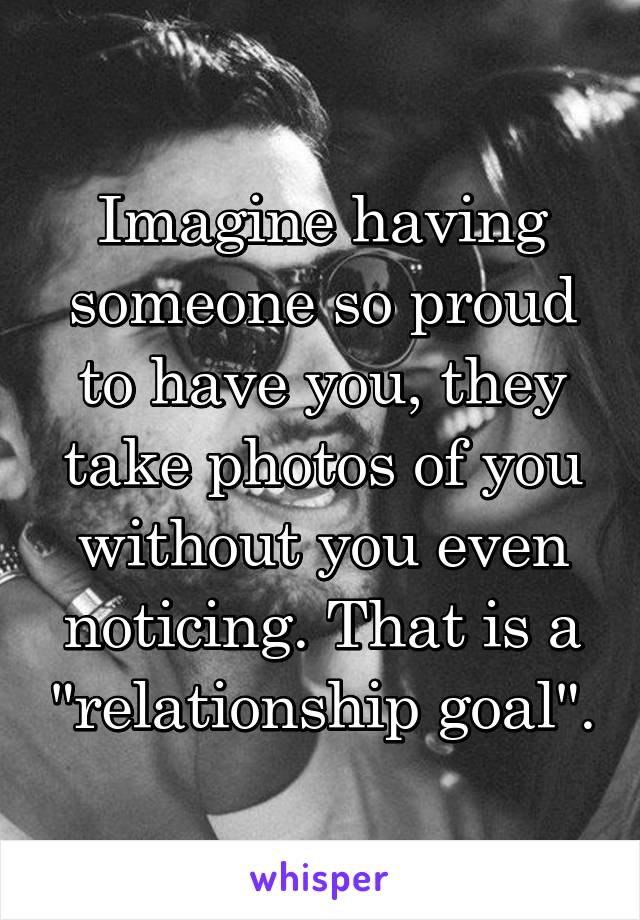 "Imagine having someone so proud to have you, they take photos of you without you even noticing. That is a ""relationship goal""."