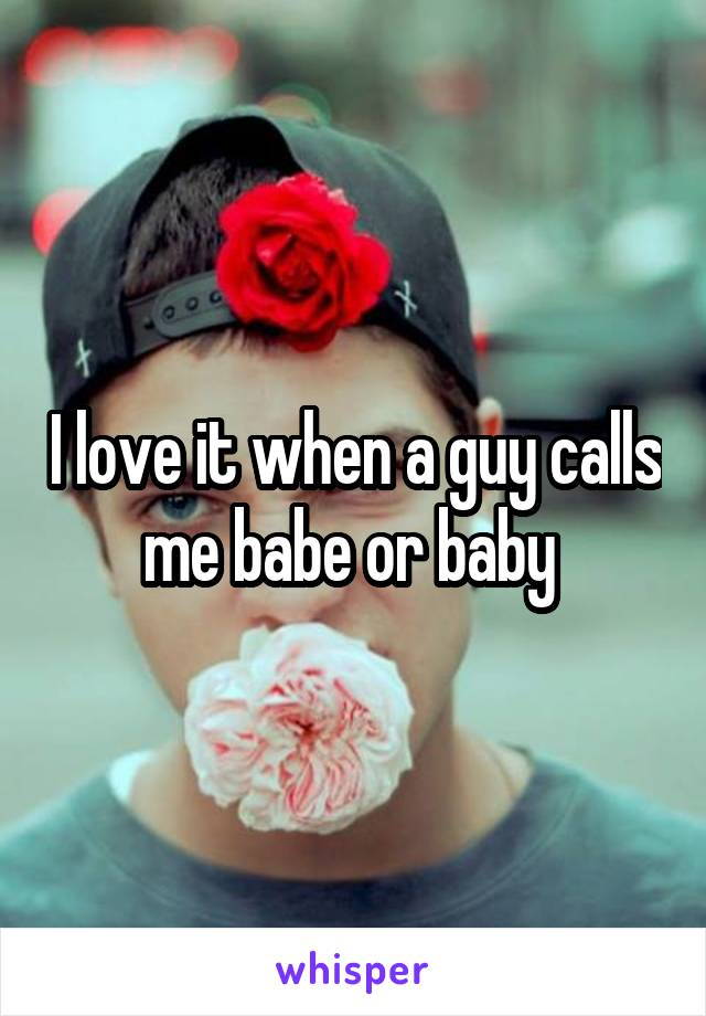 I love it when a guy calls me babe or baby
