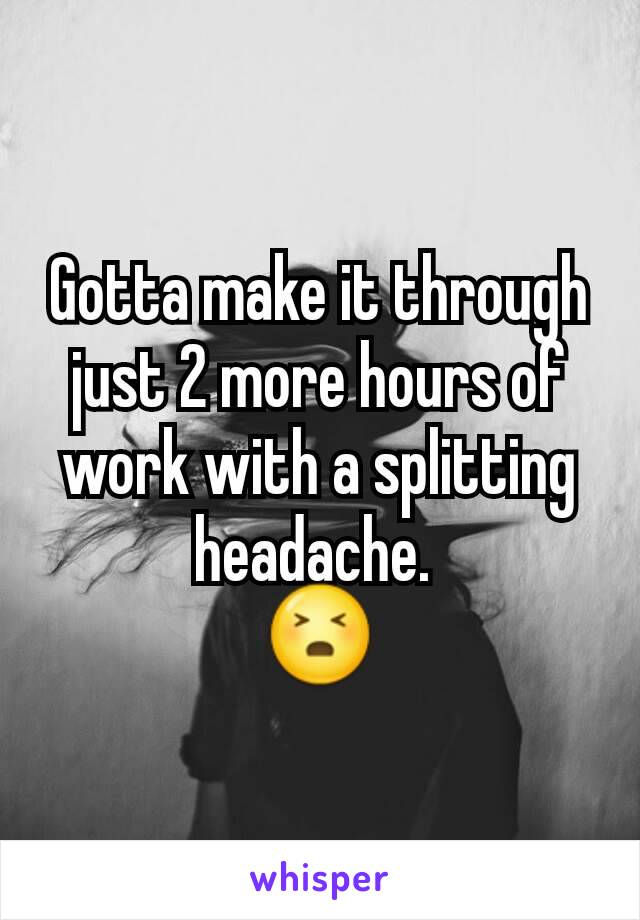 Gotta make it through just 2 more hours of work with a splitting headache.  😣