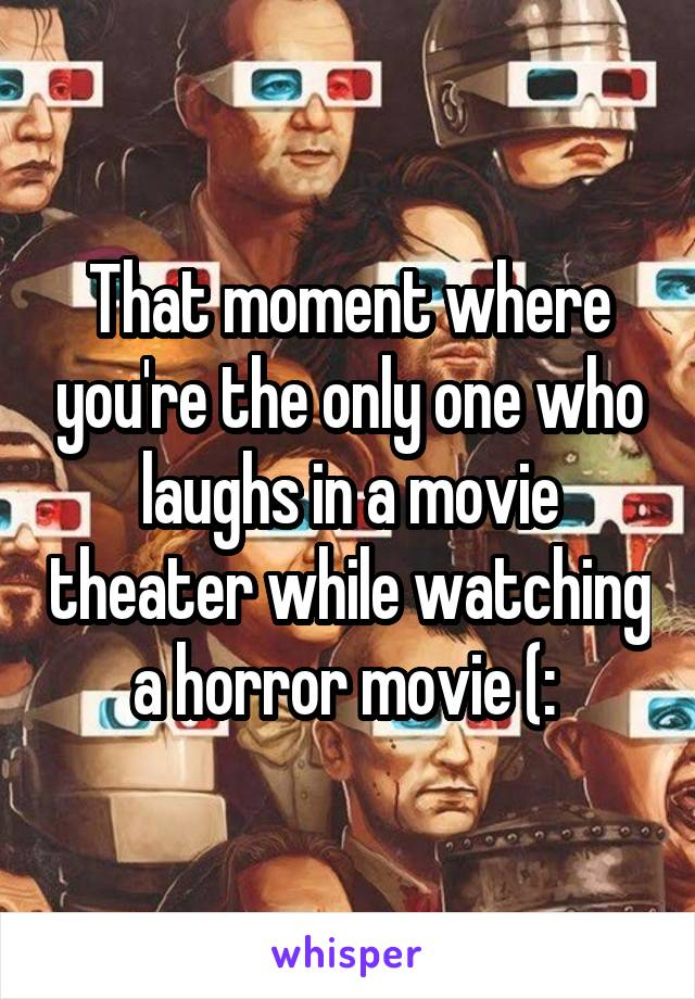 That moment where you're the only one who laughs in a movie theater while watching a horror movie (: