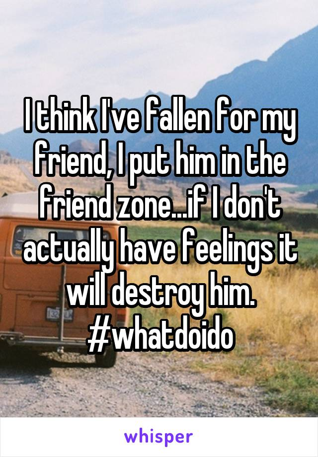 I think I've fallen for my friend, I put him in the friend zone...if I don't actually have feelings it will destroy him. #whatdoido