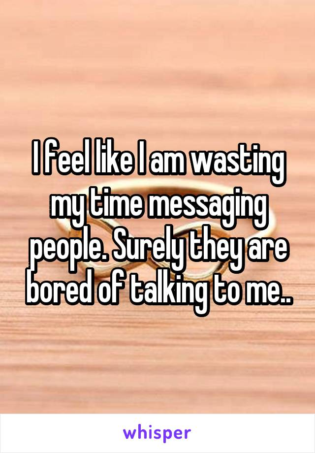 I feel like I am wasting my time messaging people. Surely they are bored of talking to me..