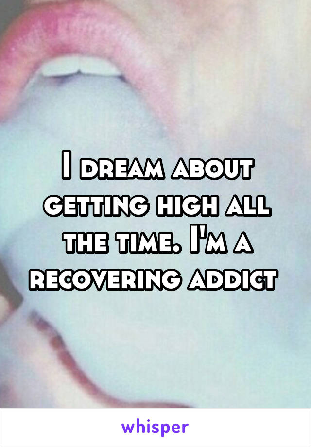 I dream about getting high all the time. I'm a recovering addict