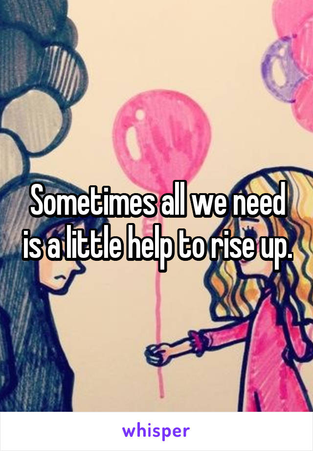 Sometimes all we need is a little help to rise up.