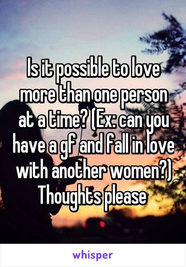 Is it possible to love more than one person at a time? (Ex: can you have a gf and fall in love with another women?) Thoughts please