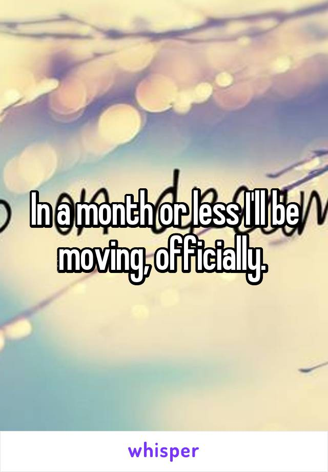 In a month or less I'll be moving, officially.