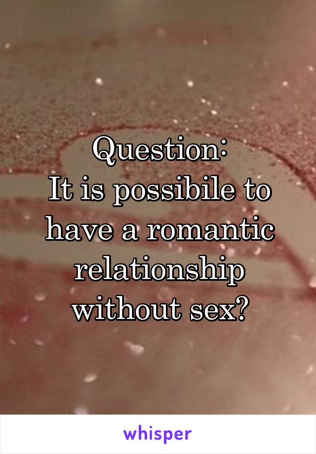 Question: It is possibile to have a romantic relationship without sex?