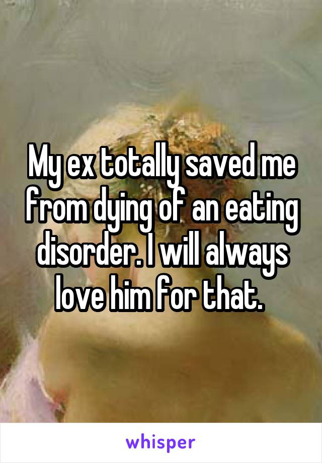 My ex totally saved me from dying of an eating disorder. I will always love him for that.