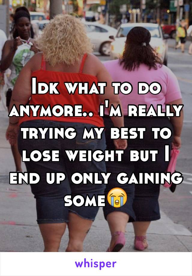 Idk what to do anymore.. i'm really trying my best to lose weight but I end up only gaining some😭