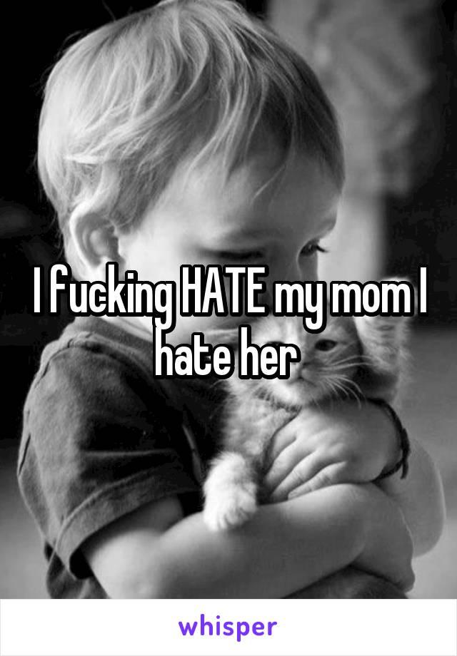 I fucking HATE my mom I hate her