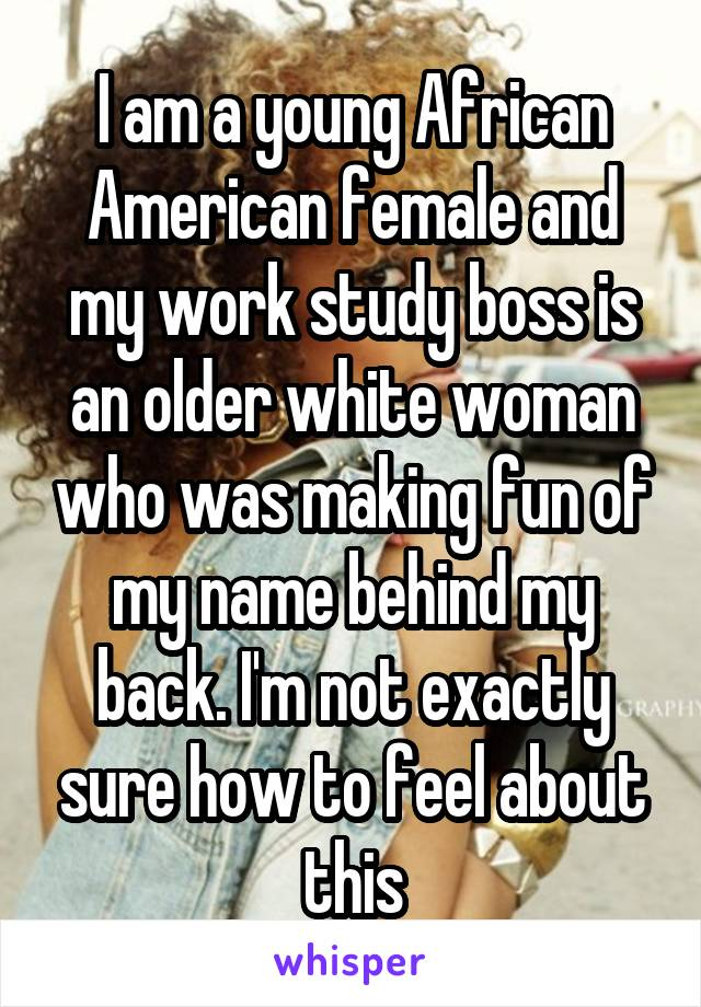 I am a young African American female and my work study boss is an older white woman who was making fun of my name behind my back. I'm not exactly sure how to feel about this