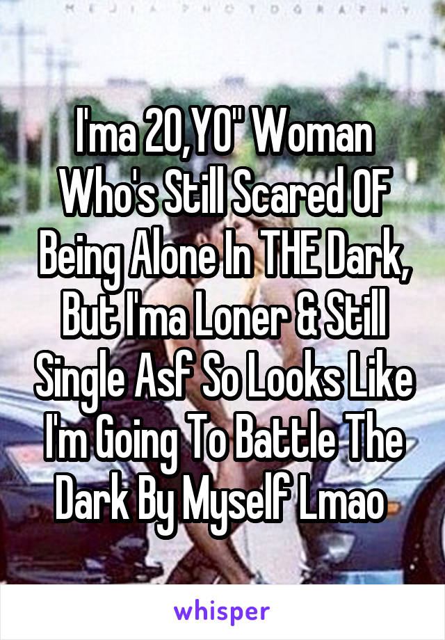 "I'ma 20,YO"" Woman Who's Still Scared OF Being Alone In THE Dark, But I'ma Loner & Still Single Asf So Looks Like I'm Going To Battle The Dark By Myself Lmao"