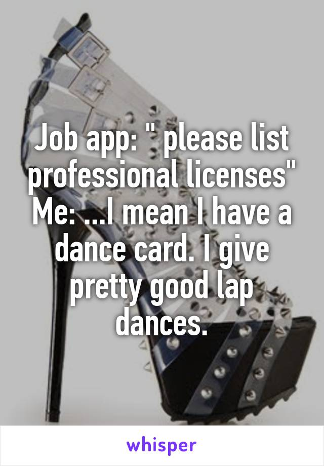 "Job app: "" please list professional licenses"" Me: ...I mean I have a dance card. I give pretty good lap dances."