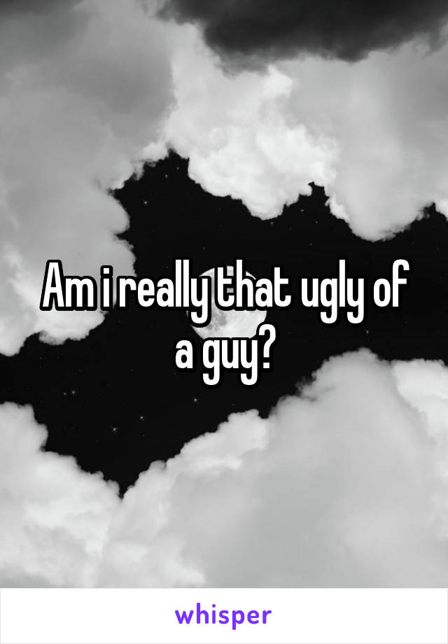 Am i really that ugly of a guy?