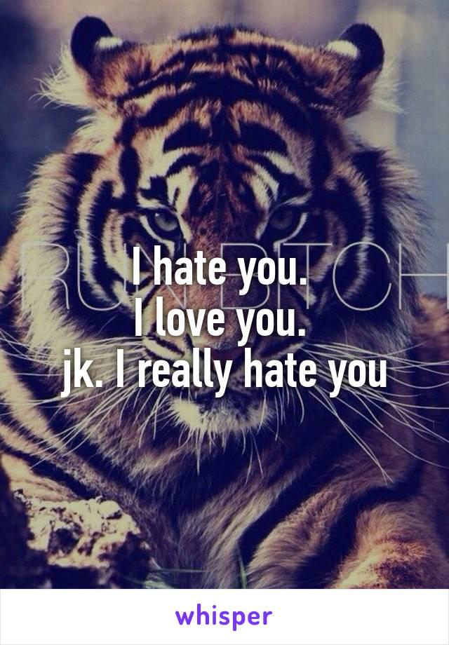 I hate you.  I love you.  jk. I really hate you