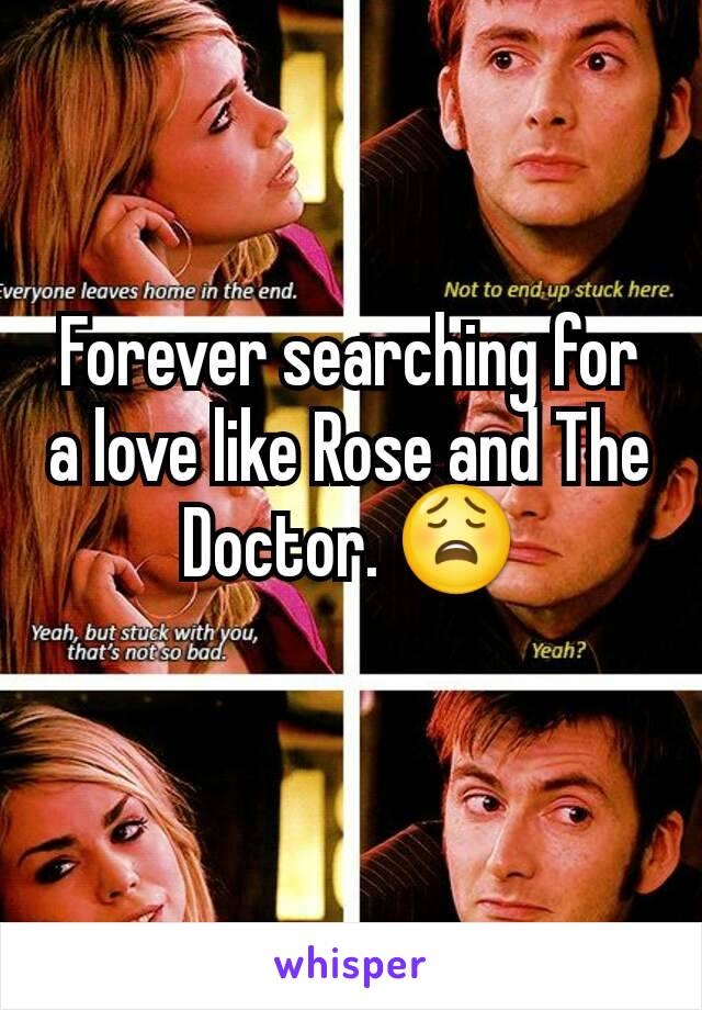 Forever searching for a love like Rose and The Doctor. 😩