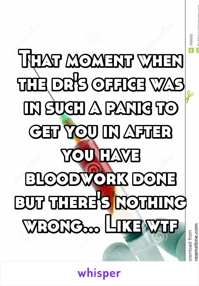 That moment when the dr's office was in such a panic to get you in after you have bloodwork done but there's nothing wrong... Like wtf