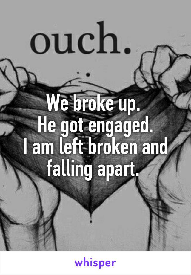 We broke up.  He got engaged. I am left broken and falling apart.