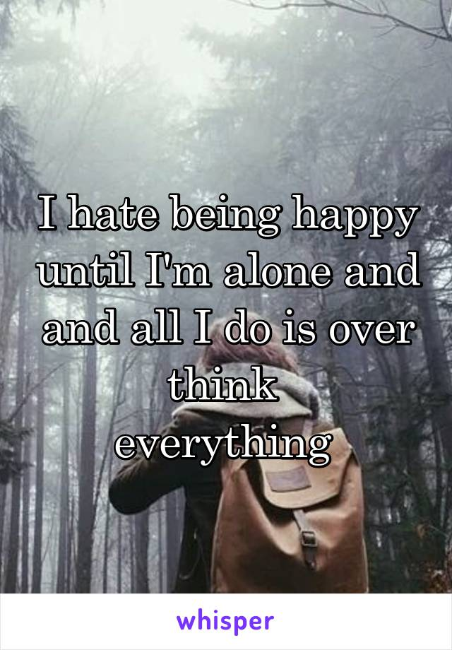I hate being happy until I'm alone and and all I do is over think  everything