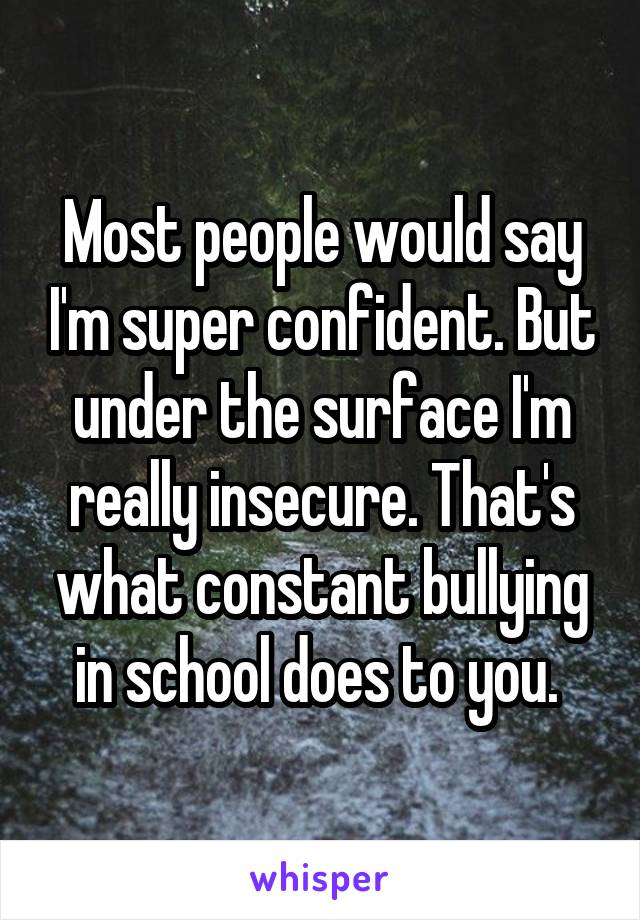 Most people would say I'm super confident. But under the surface I'm really insecure. That's what constant bullying in school does to you.