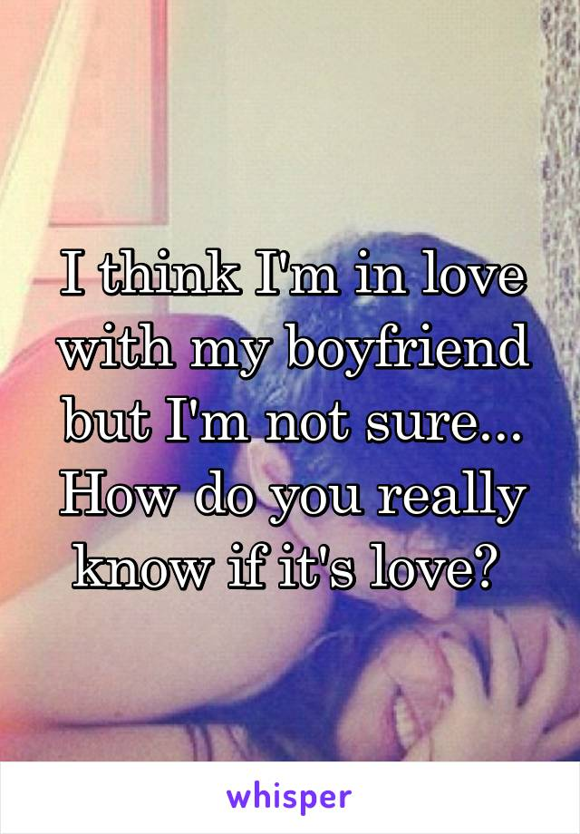I think I'm in love with my boyfriend but I'm not sure... How do you really know if it's love?