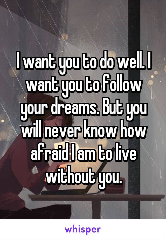 I want you to do well. I want you to follow your dreams. But you will never know how afraid I am to live without you.