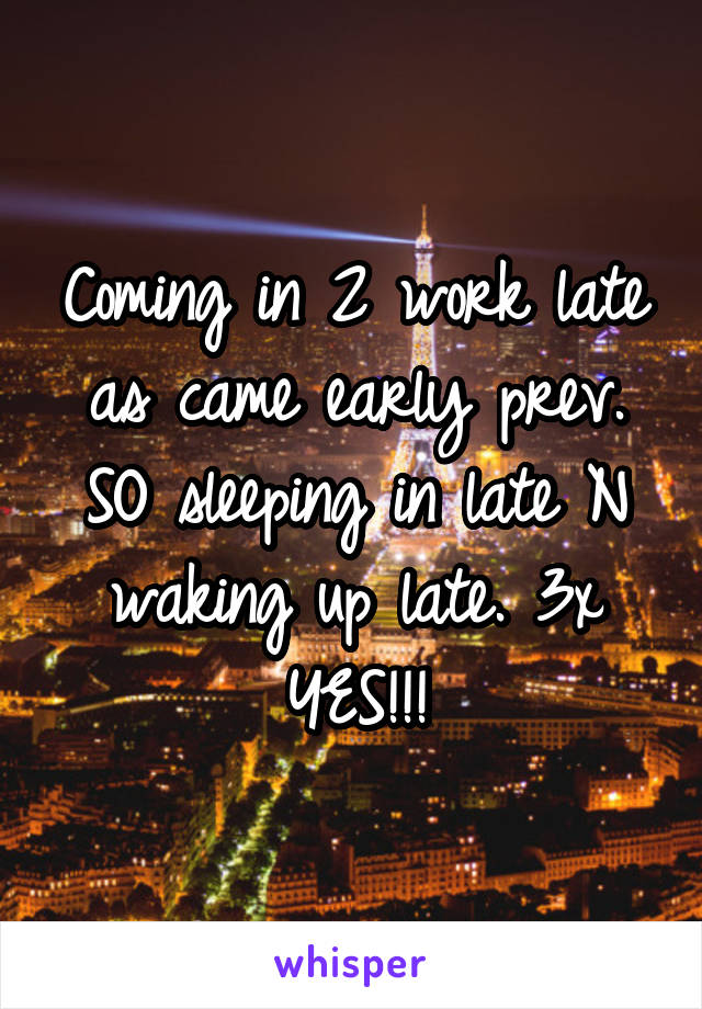 Coming in 2 work late as came early prev. SO sleeping in late N waking up late. 3x YES!!!