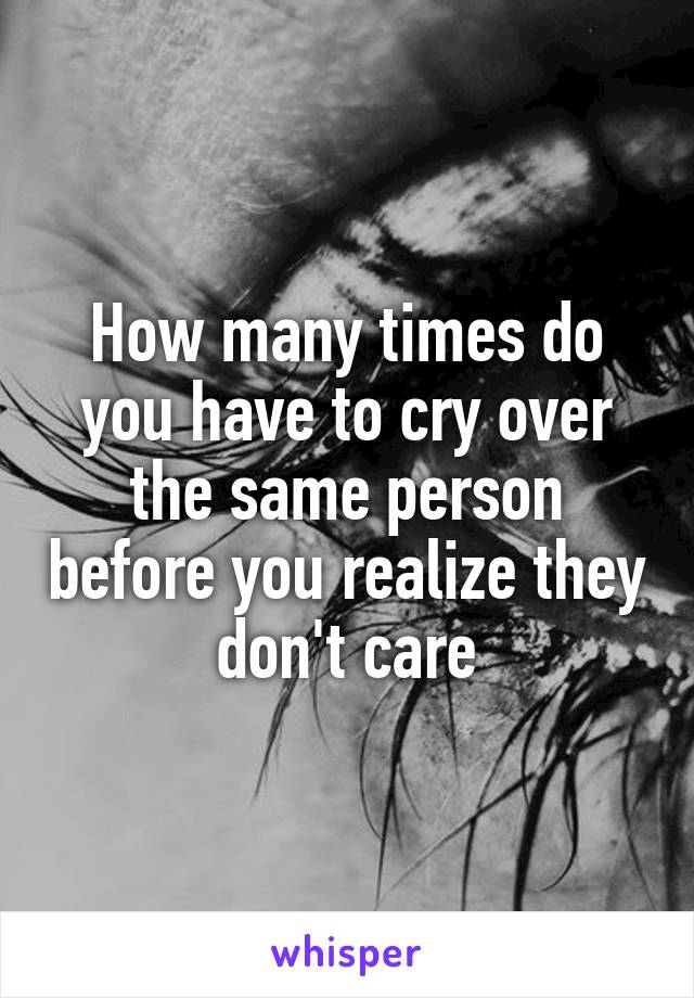 How many times do you have to cry over the same person before you realize they don't care